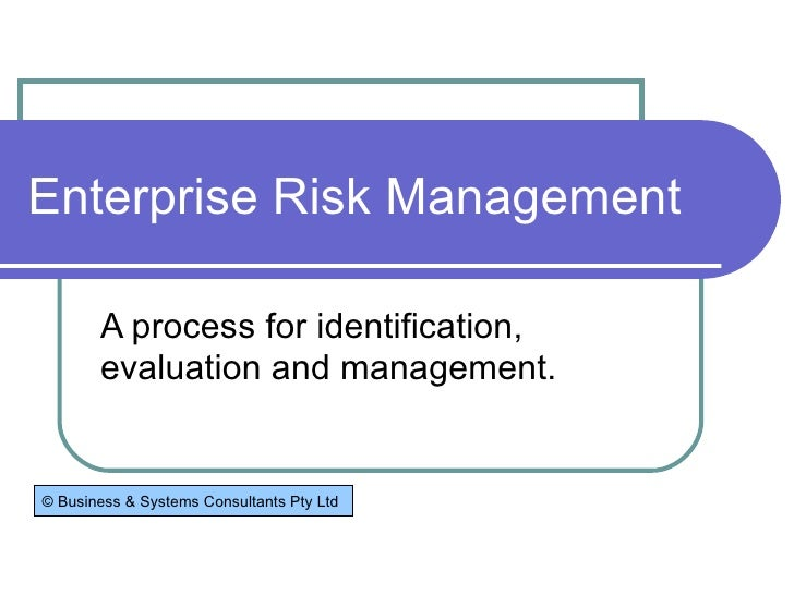 Enterprise Risk Management A process for identification, evaluation and management. © Business & Systems Consultants Pty Ltd