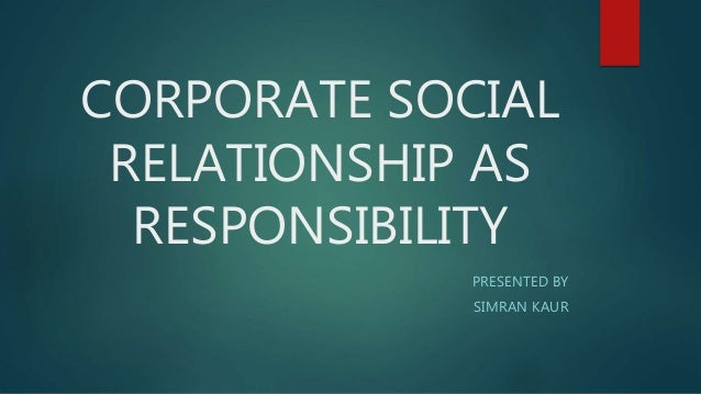 CORPORATE SOCIAL RELATIONSHIP AS RESPONSIBILITY PRESENTED BY SIMRAN KAUR