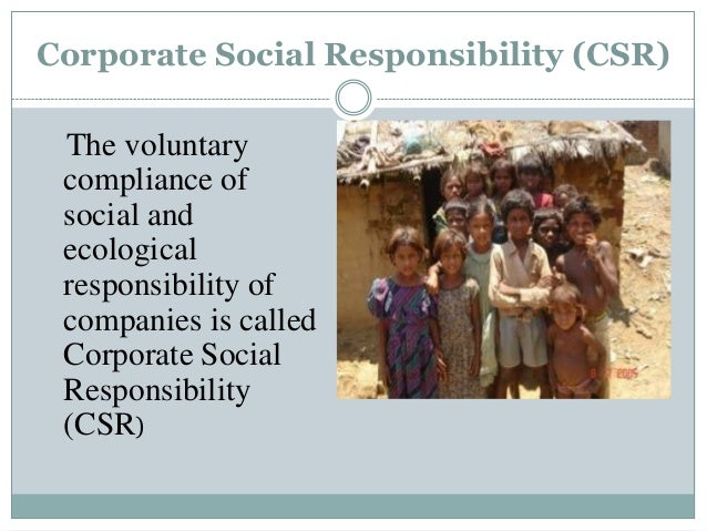 Corporate Social Responsibility (CSR) The voluntary compliance of social and ecological responsibility of companies is cal...
