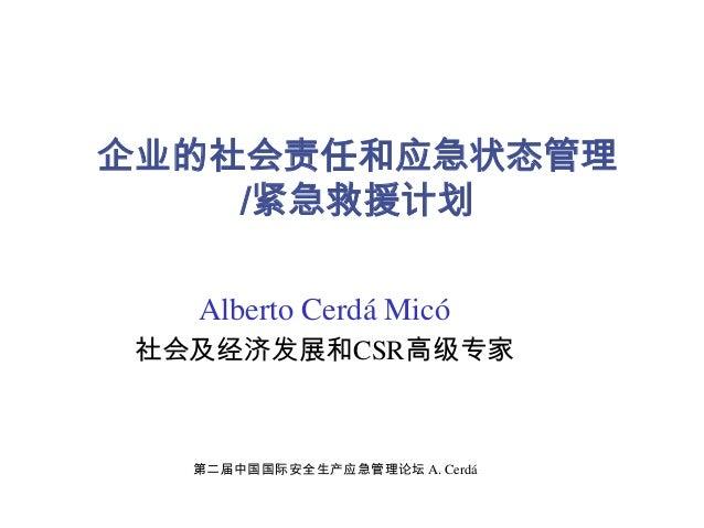 企业的社会责任和应急状态管理 /紧急救援计划 Alberto Cerdá Micó 社会及经济发展和CSR高级专家 第二届中国国际安全生产应急管理论坛 A. Cerdá