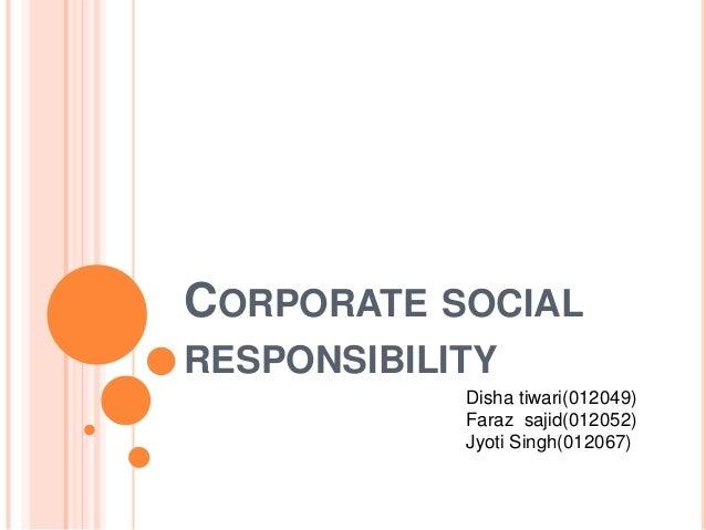 CORPORATE SOCIAL RESPONSIBILITY Disha tiwari(012049) Faraz sajid(012052) Jyoti Singh(012067)