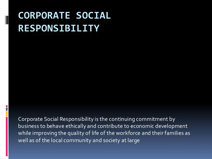 CORPORATE SOCIALRESPONSIBILITYCorporate Social Responsibility is the continuing commitment bybusiness to behave ethically ...