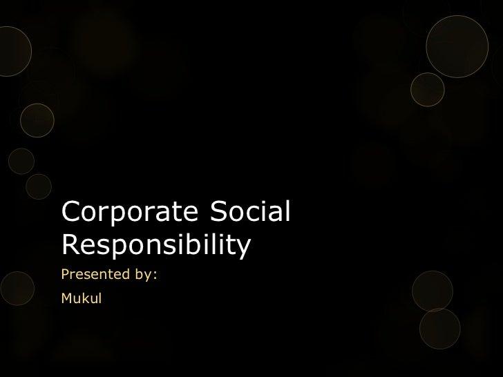 Corporate SocialResponsibilityPresented by:Mukul