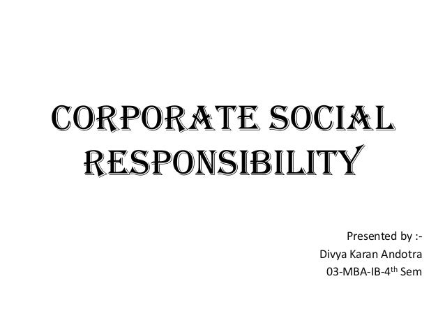 Corporate Social Responsibility Presented by :- Divya Karan Andotra 03-MBA-IB-4th Sem