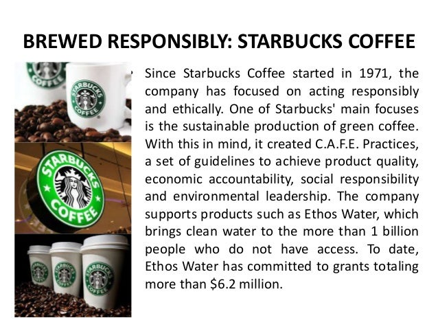 starbucks and social responsibility We've always believed that we should have a positive impact on our community starbucks' social responsibility and sustainability initiatives reflect that.