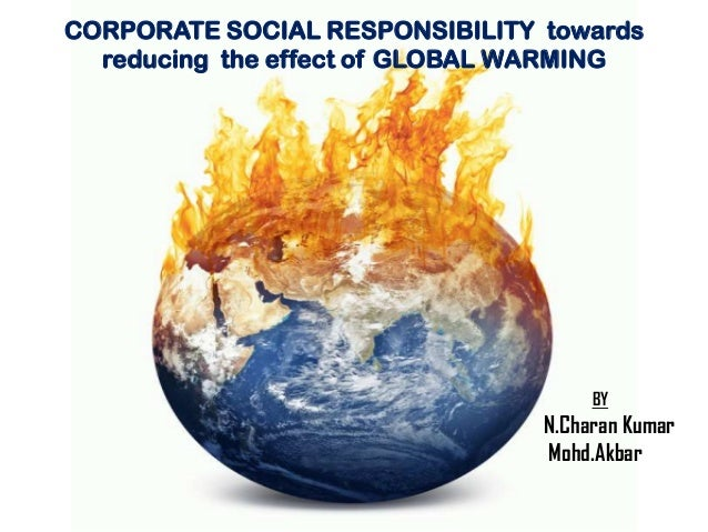 CORPORATE SOCIAL RESPONSIBILITY towards reducing the effect of GLOBAL WARMING  BY  N.Charan Kumar Mohd.Akbar
