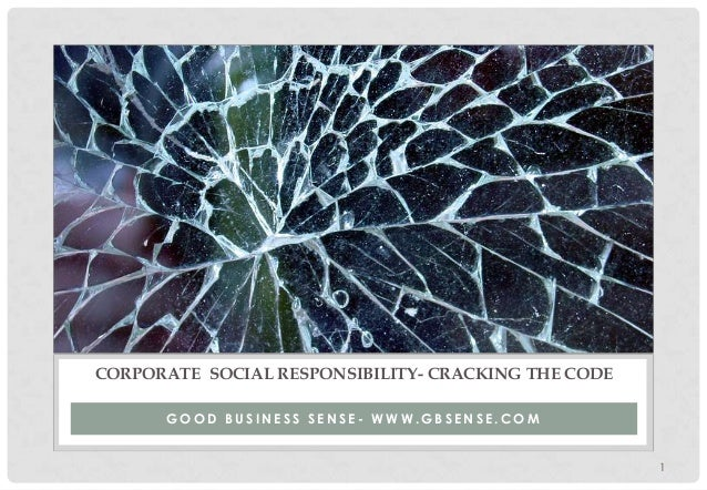 1 G O O D B U S I N E S S S E N S E - W W W . G B S E N S E . C O M CORPORATE SOCIAL RESPONSIBILITY- CRACKING THE CODE