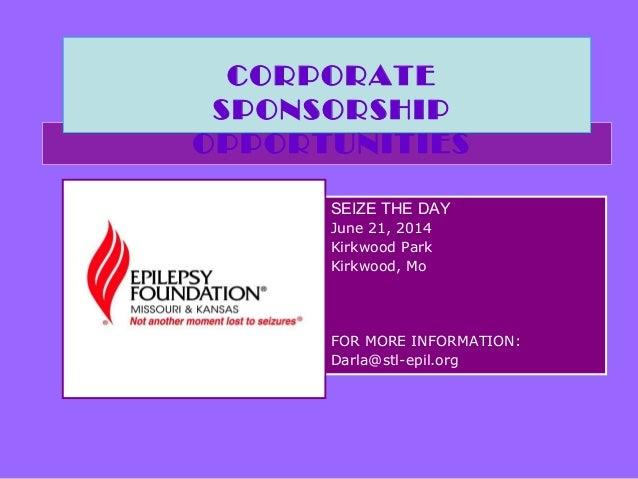 SEIZE THE DAY June 21, 2014 Kirkwood Park Kirkwood, Mo FOR MORE INFORMATION: Darla@stl-epil.org CORPORATE SPONSORSHIP OPPO...
