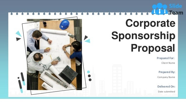 Corporate Sponsorship Proposal Prepared For: Client Name Prepared By: Company Name Delivered On: Date submitted