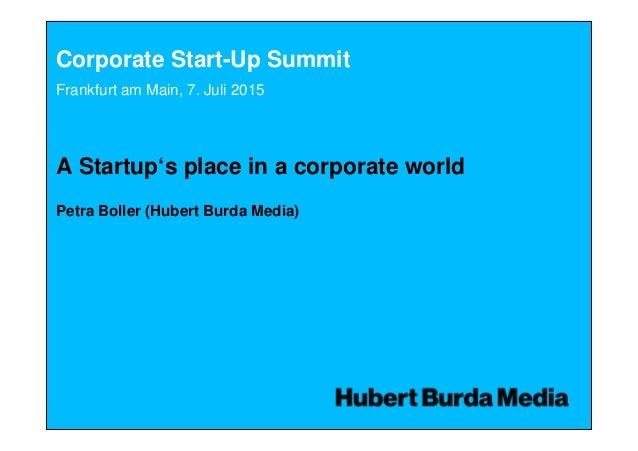 Corporate Start-Up Summit A Startup's place in a corporate world Petra Boller (Hubert Burda Media) Frankfurt am Main, 7. J...