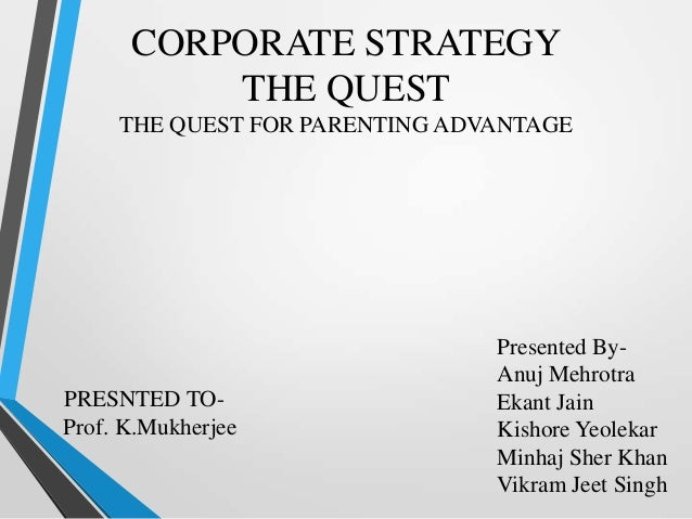 CORPORATE STRATEGY          THE QUEST     THE QUEST FOR PARENTING ADVANTAGE                                Presented By-  ...