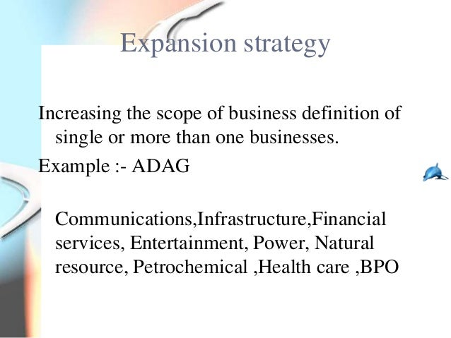 Expansion strategyIncreasing the scope of business definition of  single or more than one businesses.Example :- ADAG  Comm...
