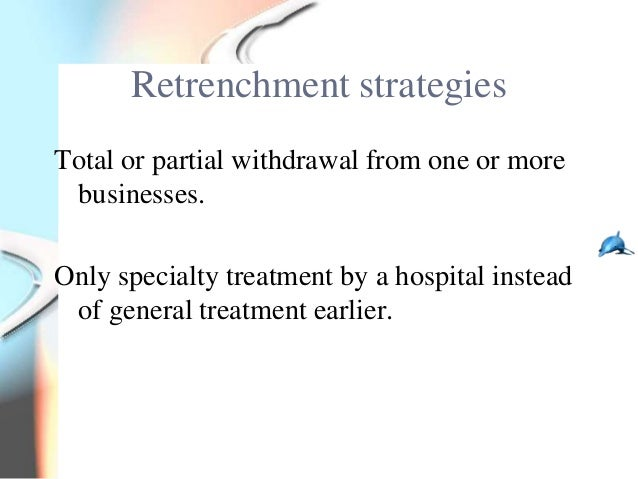 Retrenchment strategiesTotal or partial withdrawal from one or more businesses.Only specialty treatment by a hospital inst...