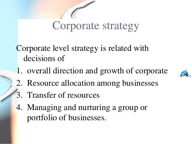 Corporate strategyCorporate level strategy is related with  decisions of1. overall direction and growth of corporate2. Res...