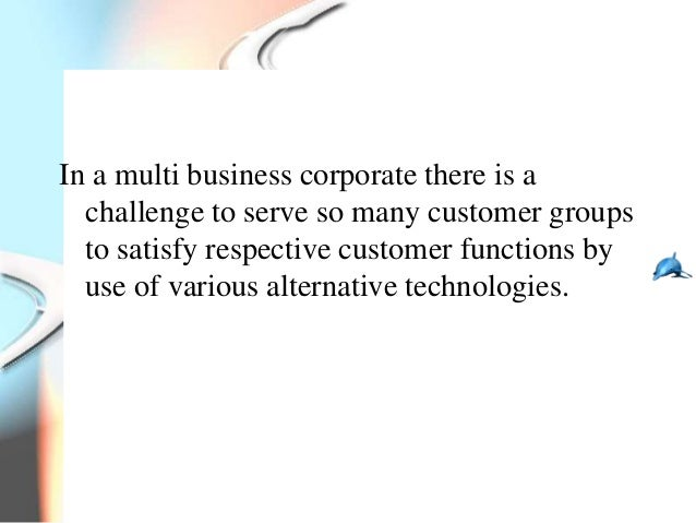 In a multi business corporate there is a  challenge to serve so many customer groups  to satisfy respective customer funct...