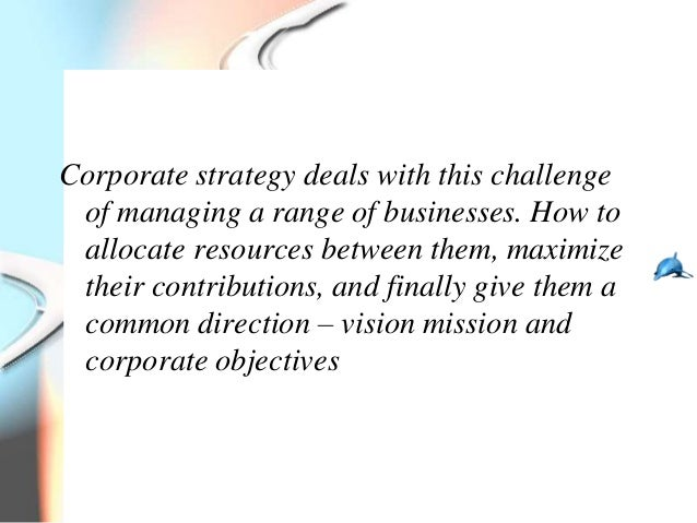 Corporate strategy deals with this challenge of managing a range of businesses. How to allocate resources between them, ma...
