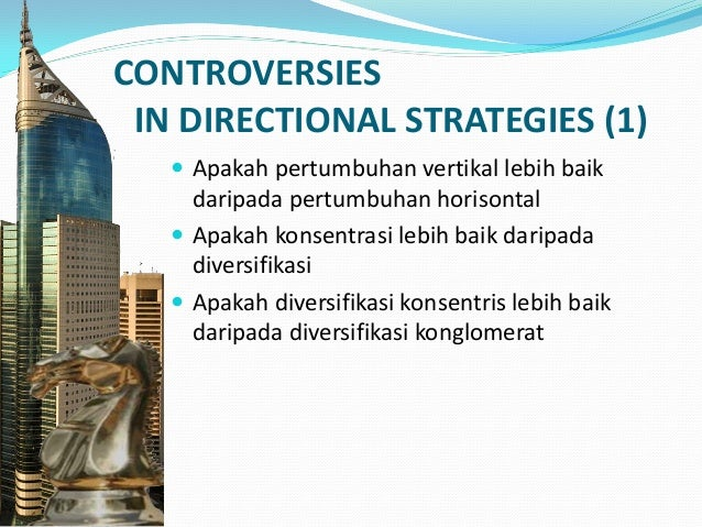 CONTROVERSIES IN DIRECTIONAL STRATEGIES (2) Apakah vertical growth lebih baik daripada horizontal growth? Apakah concentri...