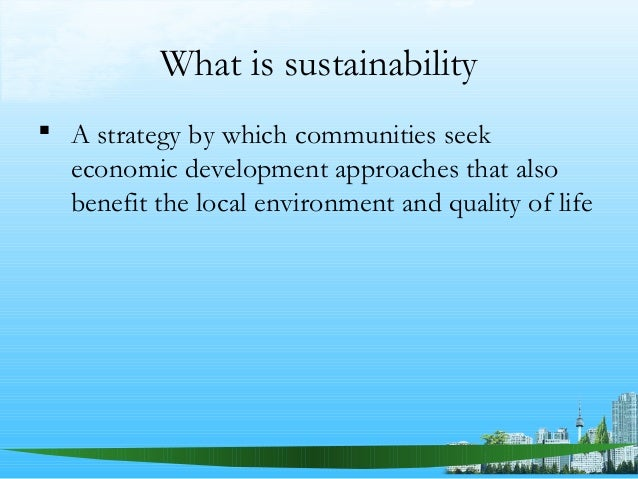 What is sustainability  A strategy by which communities seek economic development approaches that also benefit the local ...