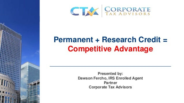 Permanent + Research Credit = Competitive Advantage Presented by: Dawson Fercho, IRS Enrolled Agent Partner Corporate Tax ...
