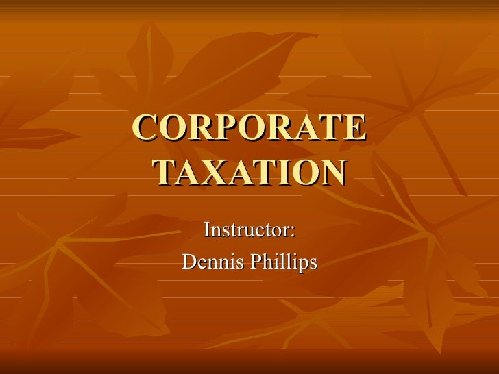 CORPORATE TAXATION Instructor: Dennis Phillips