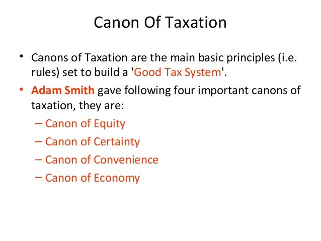 the four canon of taxation by adam smith Besides the above four canons of taxation suggested by adam smith, some other  economists have also propounded certain other canons of taxation.