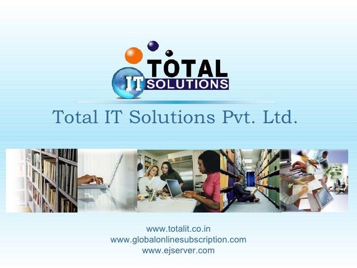 Total IT Solutions Pvt. Ltd. www.totalit.co.in www.globalonlinesubscription.com www.ejserver.com