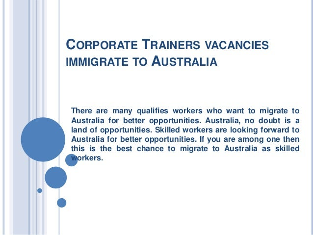 CORPORATE TRAINERS VACANCIES IMMIGRATE TO AUSTRALIA  There are many qualifies workers who want to migrate to Australia for...
