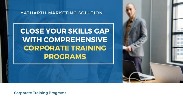YATHARTH MARKETING SOLUTION CLOSE YOUR SKILLS GAP WITH COMPREHENSIVE CORPORATE TRAINING PROGRAMS Corporate Training Progra...