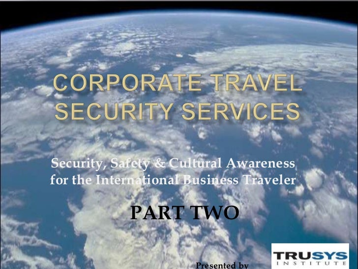 Security, Safety & Cultural Awarenessfor the International Business Traveler            PART TWO                       Pre...