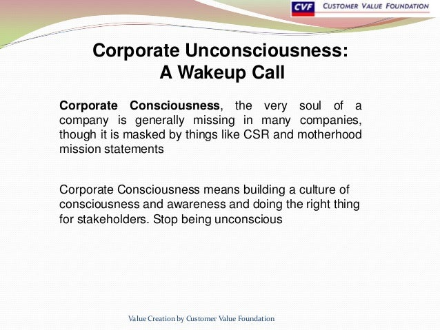 Corporate Unconsciousness: A Wakeup Call Corporate Consciousness, the very soul of a company is generally missing in many ...