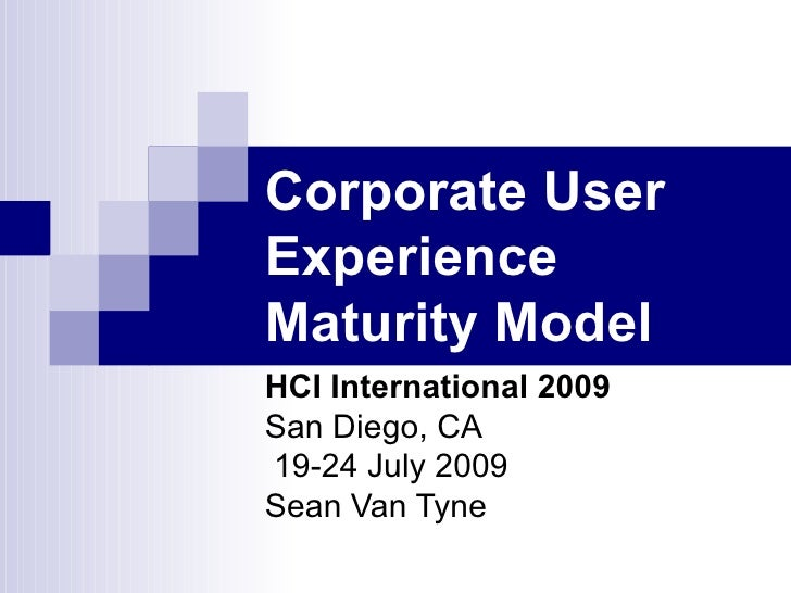 Corporate UserExperienceMaturity ModelHCI International 2009San Diego, CA19-24 July 2009Sean Van Tyne