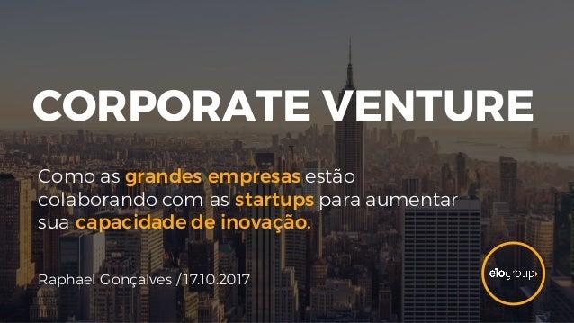 CORPORATE VENTURE Como as grandes empresas estão colaborando com as startups para aumentar sua capacidade de inovação. Rap...