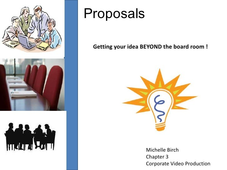 Proposals<br />Getting your idea BEYOND the board room !<br />Michelle Birch<br />Chapter 3<br />Corporate Video Productio...
