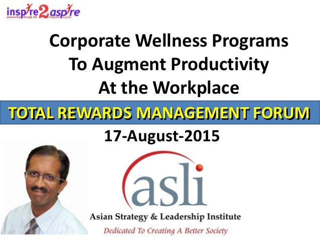 Corporate Wellness Programs To Augment Productivity At the Workplace TOTAL REWARDS MANAGEMENT FORUM 17-August-2015 TOTAL R...