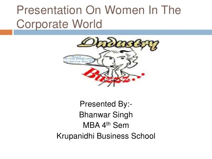 Presentation On Women In The Corporate World<br />Presented By:-<br />Bhanwar Singh<br />MBA 4th Sem<br />Krupanidhi Busin...