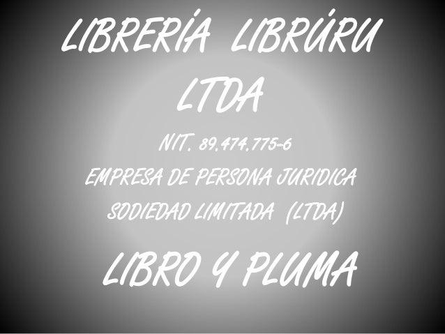 LIBRERÍA LIBRÚRU  LTDA  NIT. 89.474.775-6  EMPRESA DE PERSONA JURIDICA  SODIEDAD LIMITADA (LTDA)  LIBRO Y PLUMA