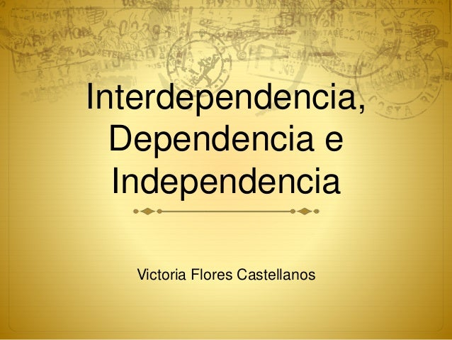 Interdependencia, Dependencia e Independencia Victoria Flores Castellanos