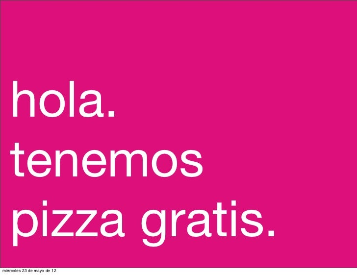 hola.   tenemos   pizza gratis.miércoles 23 de mayo de 12