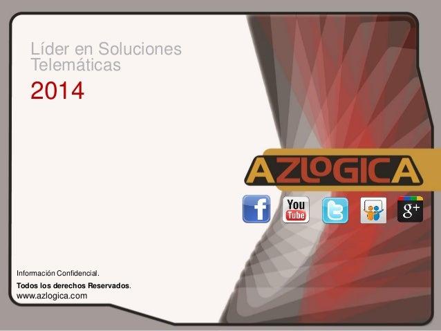 Líder en Soluciones Telemáticas  2014  Información Confidencial. Todos los derechos Reservados.  www.azlogica.com