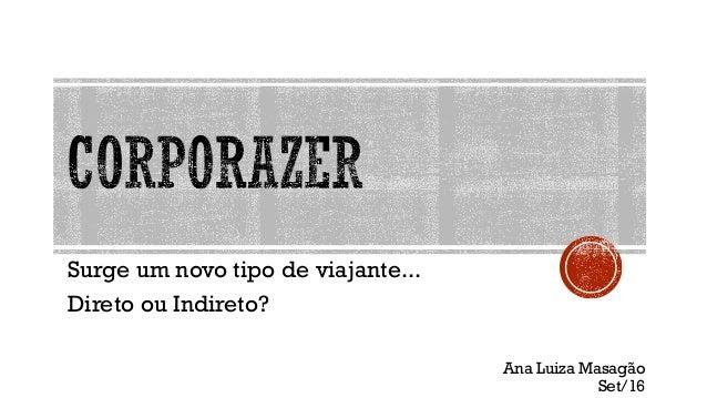 Surge um novo tipo de viajante... Direto ou Indireto? Ana Luiza Masagão Set/16