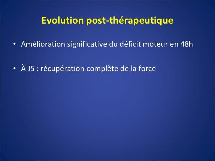 Evolution post-thérapeutique <ul><li>Amélioration significative du déficit moteur en 48h </li></ul><ul><li>À J5 : récupéra...