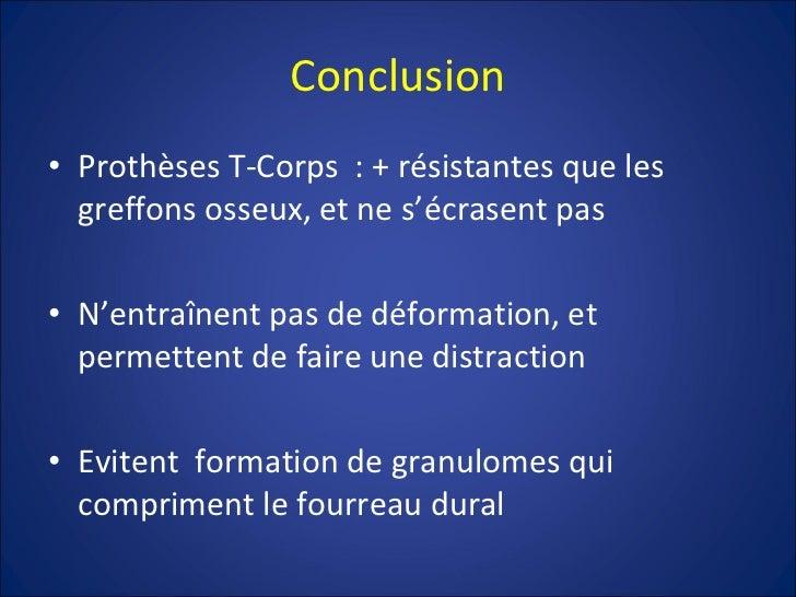 Conclusion <ul><li>Prothèses T-Corps  : + résistantes que les greffons osseux, et ne s'écrasent pas </li></ul><ul><li>N'en...
