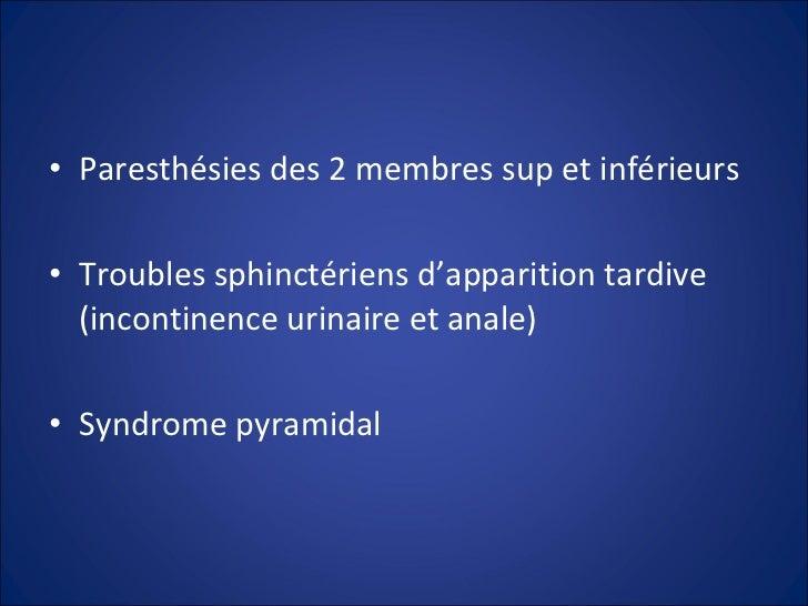 <ul><li>Paresthésies des 2 membres sup et inférieurs </li></ul><ul><li>Troubles sphinctériens d'apparition tardive (incont...
