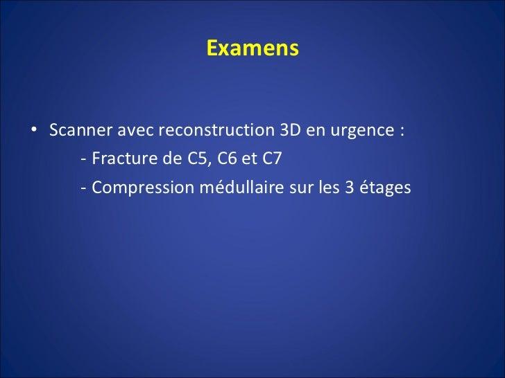 Examens <ul><li>Scanner avec reconstruction 3D en urgence : </li></ul><ul><li>- Fracture de C5, C6 et C7 </li></ul><ul><li...
