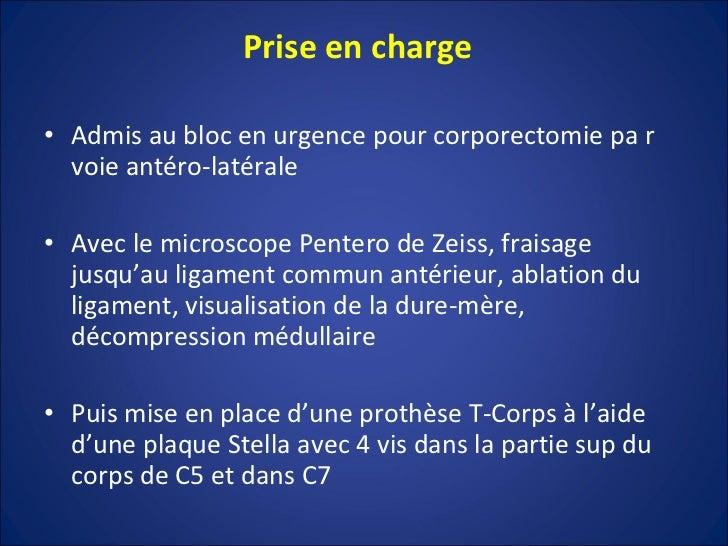 Prise en charge  <ul><li>Admis au bloc en urgence pour corporectomie pa r voie antéro-latérale </li></ul><ul><li>Avec le m...