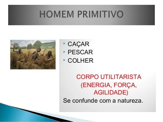  CAÇAR  PESCAR  COLHER CORPO UTILITARISTA (ENERGIA, FORÇA, AGILIDADE) Se confunde com a natureza.