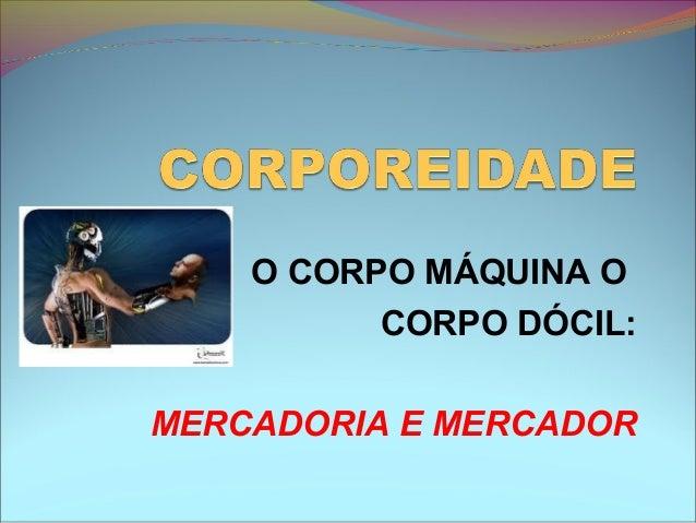 O CORPO MÁQUINA O CORPO DÓCIL: MERCADORIA E MERCADOR