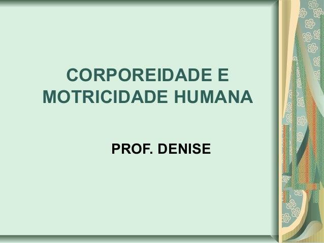 CORPOREIDADE E MOTRICIDADE HUMANA PROF. DENISE