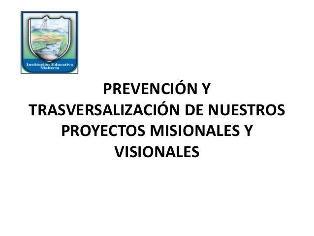 PREVENCIÓN Y TRASVERSALIZACIÓN DE NUESTROS PROYECTOS MISIONALES Y VISIONALES