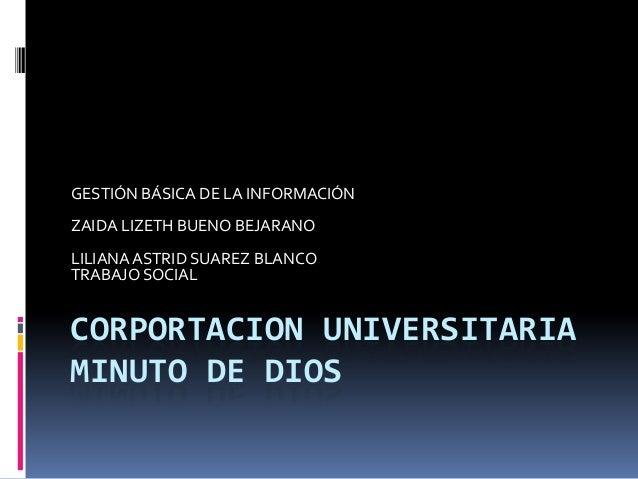 CORPORTACION UNIVERSITARIA MINUTO DE DIOS GESTIÓN BÁSICA DE LA INFORMACIÓN ZAIDA LIZETH BUENO BEJARANO LILIANA ASTRID SUAR...